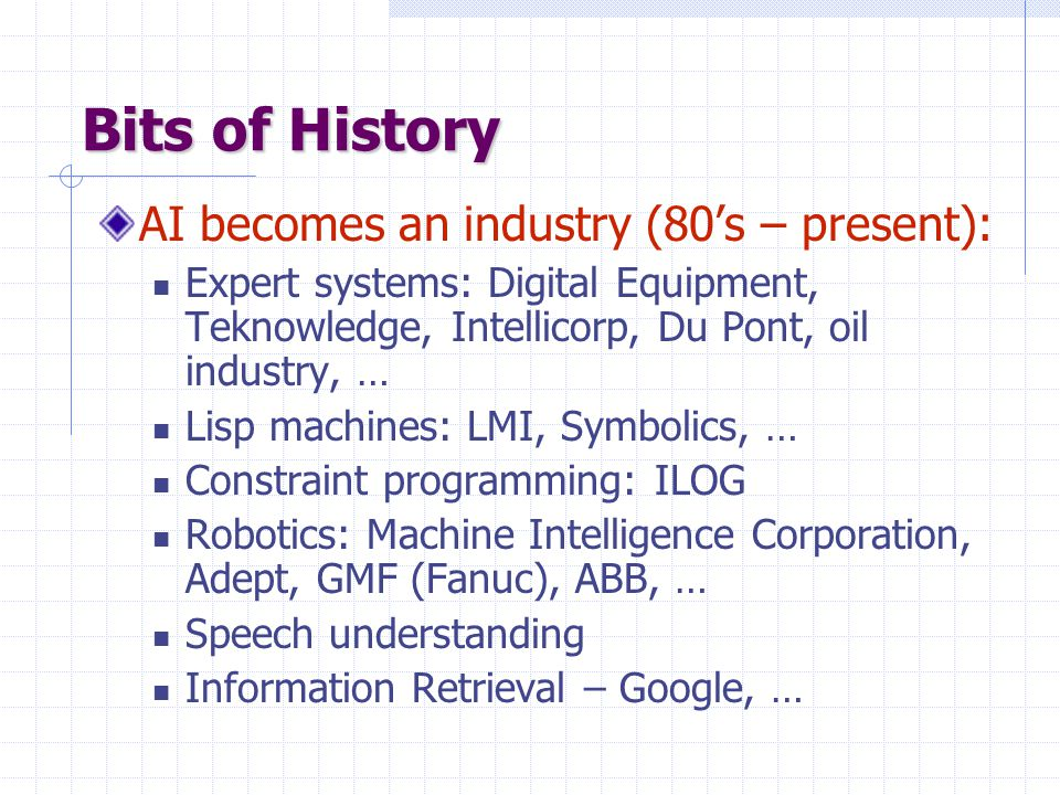 Bits of History AI becomes an industry (80's – present): Expert systems: Digital Equipment, Teknowledge, Intellicorp, Du Pont, oil industry, … Lisp machines: LMI, Symbolics, … Constraint programming: ILOG Robotics: Machine Intelligence Corporation, Adept, GMF (Fanuc), ABB, … Speech understanding Information Retrieval – Google, …