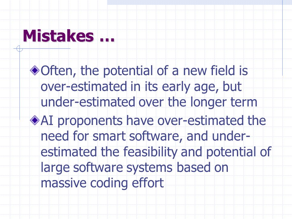Mistakes … Often, the potential of a new field is over-estimated in its early age, but under-estimated over the longer term AI proponents have over-estimated the need for smart software, and under- estimated the feasibility and potential of large software systems based on massive coding effort