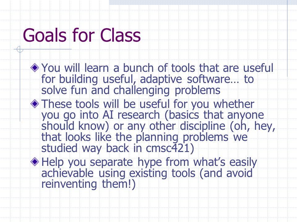 Goals for Class You will learn a bunch of tools that are useful for building useful, adaptive software… to solve fun and challenging problems These tools will be useful for you whether you go into AI research (basics that anyone should know) or any other discipline (oh, hey, that looks like the planning problems we studied way back in cmsc421) Help you separate hype from what's easily achievable using existing tools (and avoid reinventing them!)