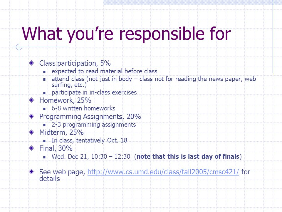 What you're responsible for Class participation, 5% expected to read material before class attend class (not just in body – class not for reading the news paper, web surfing, etc.) participate in in-class exercises Homework, 25% 6-8 written homeworks Programming Assignments, 20% 2-3 programming assignments Midterm, 25% In class, tentatively Oct.