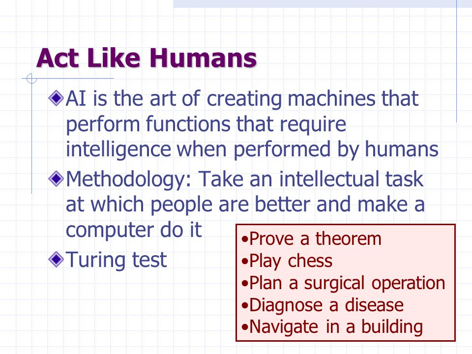 Act Like Humans AI is the art of creating machines that perform functions that require intelligence when performed by humans Methodology: Take an intellectual task at which people are better and make a computer do it Turing test Prove a theorem Play chess Plan a surgical operation Diagnose a disease Navigate in a building