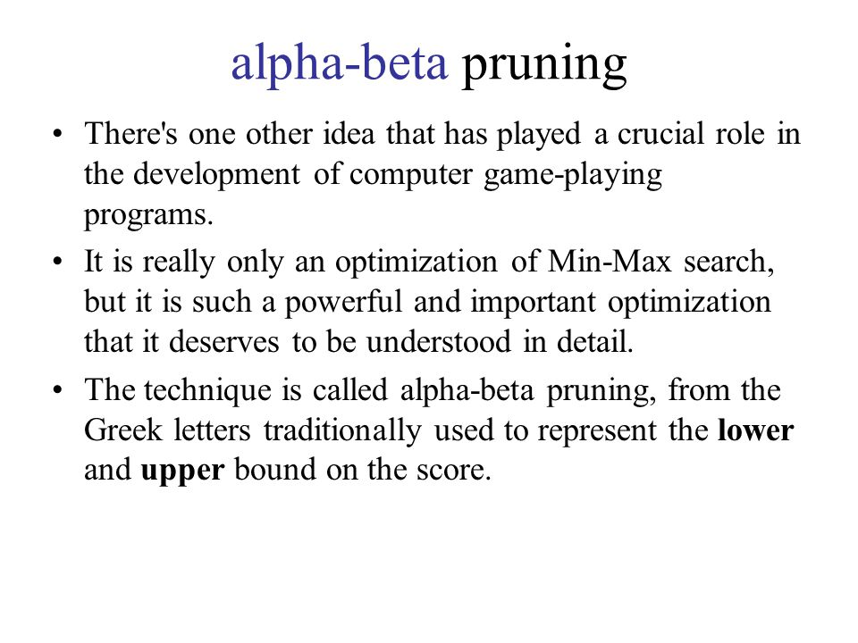 alpha-beta pruning There s one other idea that has played a crucial role in the development of computer game-playing programs.