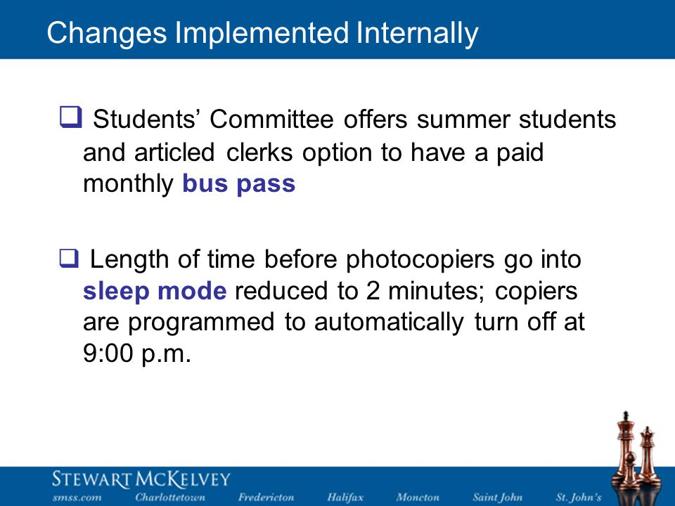 Changes Implemented Internally  Students' Committee offers summer students and articled clerks option to have a paid monthly bus pass  Length of time before photocopiers go into sleep mode reduced to 2 minutes; copiers are programmed to automatically turn off at 9:00 p.m.