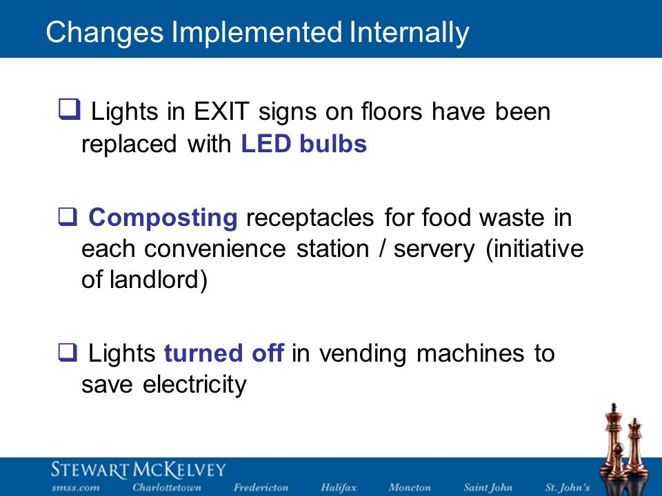 Changes Implemented Internally  Lights in EXIT signs on floors have been replaced with LED bulbs  Composting receptacles for food waste in each convenience station / servery (initiative of landlord)  Lights turned off in vending machines to save electricity