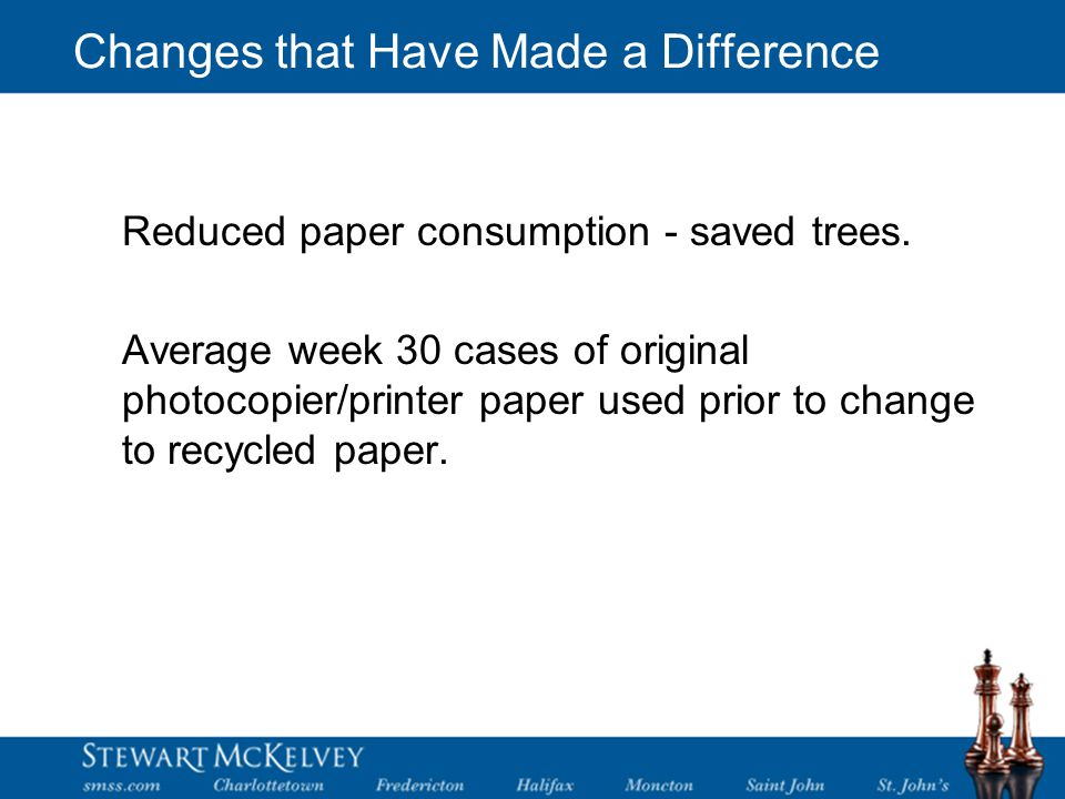 Changes that Have Made a Difference Reduced paper consumption - saved trees.