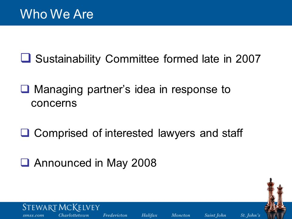 Who We Are  Sustainability Committee formed late in 2007  Managing partner's idea in response to concerns  Comprised of interested lawyers and staff  Announced in May 2008