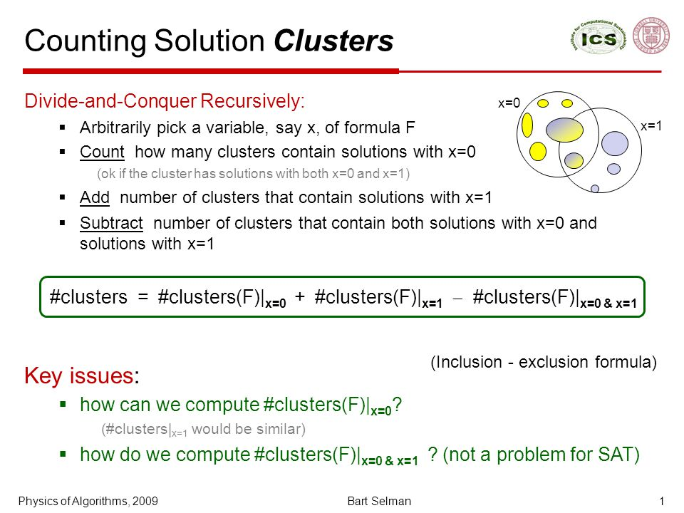 Counting Solution Clusters Divide-and-Conquer Recursively:  Arbitrarily pick a variable, say x, of formula F  Count how many clusters contain solutions with x=0 (ok if the cluster has solutions with both x=0 and x=1)‏  Add number of clusters that contain solutions with x=1  Subtract number of clusters that contain both solutions with x=0 and solutions with x=1 #clusters = #clusters(F)| x=0 + #clusters(F)| x=1  #clusters(F)| x=0 & x=1 Key issues:  how can we compute #clusters(F)| x=0 .