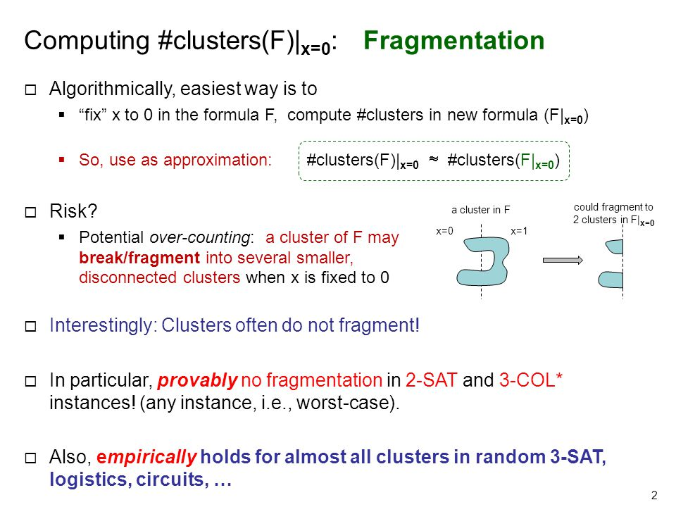 Computing #clusters(F)| x=0 : Fragmentation  Algorithmically, easiest way is to  fix x to 0 in the formula F, compute #clusters in new formula (F| x=0 )  So, use as approximation: #clusters(F)| x=0  #clusters(F| x=0 )‏  Risk.
