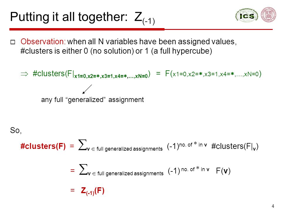 Putting it all together: Z (-1)‏  Observation: when all N variables have been assigned values, #clusters is either 0 (no solution) or 1 (a full hypercube)‏  #clusters(F| x1=0,x2= ,x3=1,x4= ,…,xN=0 ) = F( x1=0,x2= ,x3=1,x4= ,…,xN=0 )‏ So, #clusters(F) =  v  full generalized assignments (-1) no.