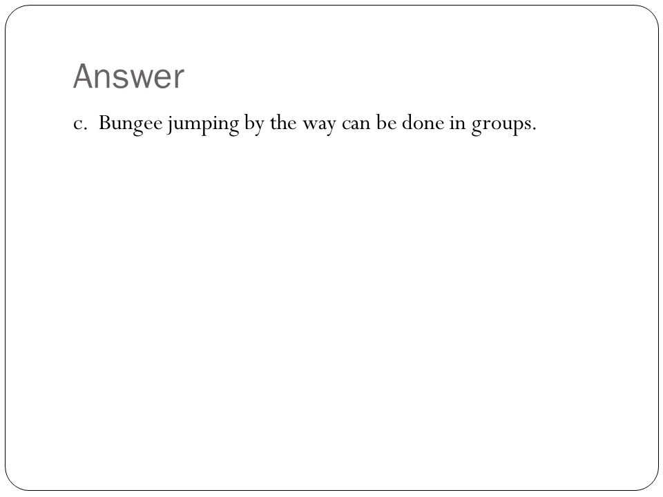 Answer c. Bungee jumping by the way can be done in groups.