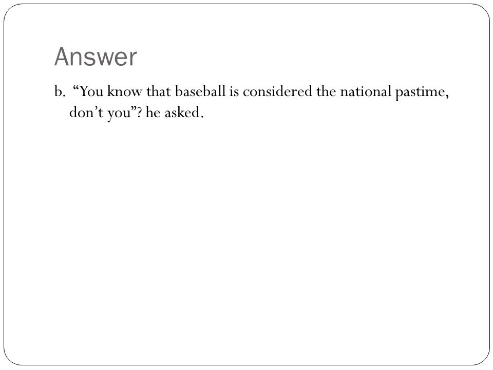 Answer b. You know that baseball is considered the national pastime, don't you he asked.