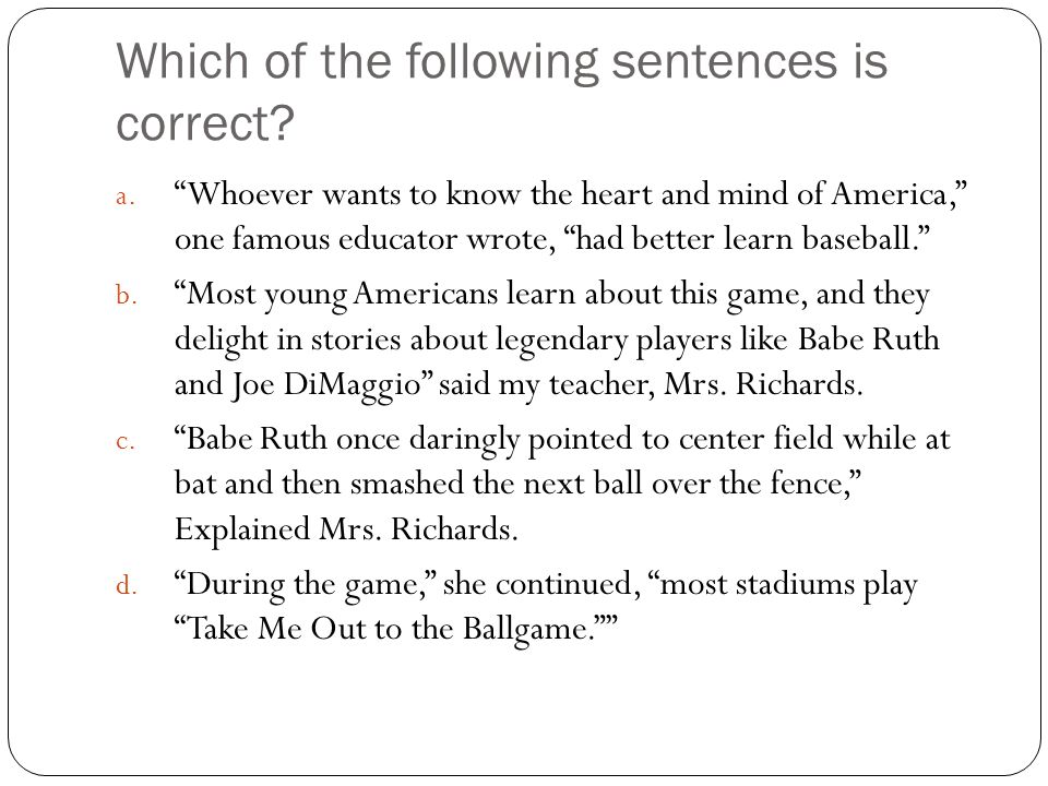 "Which of the following sentences is correct? a. ""Whoever wants to know the heart and mind of America,"" one famous educator wrote, ""had better learn ba"