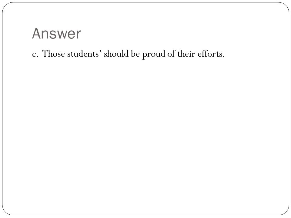 Answer c. Those students' should be proud of their efforts.