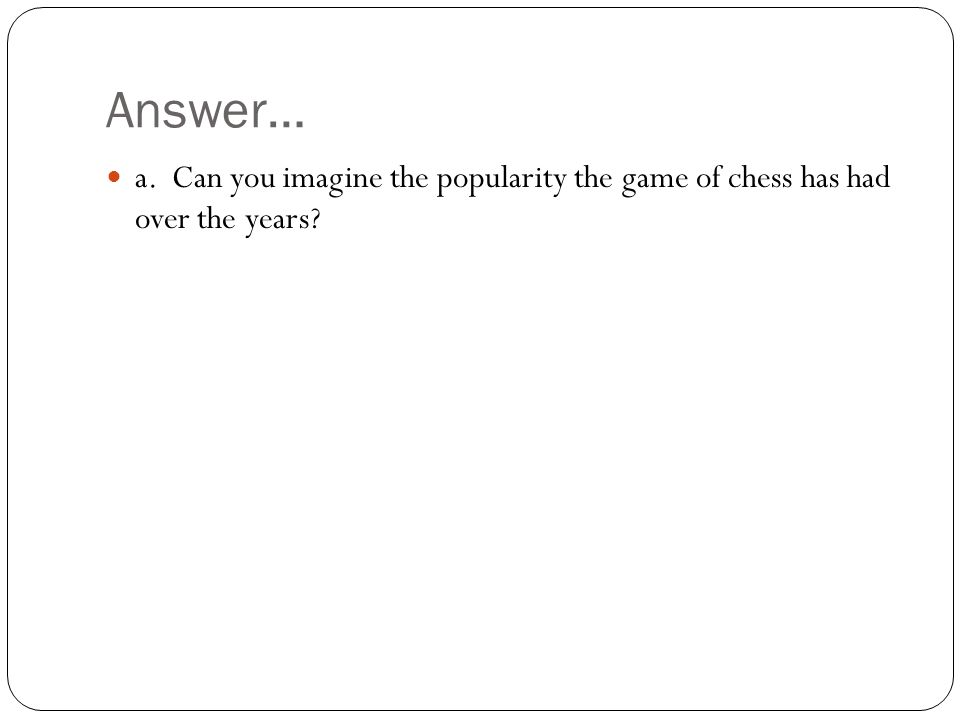 Answer… a. Can you imagine the popularity the game of chess has had over the years