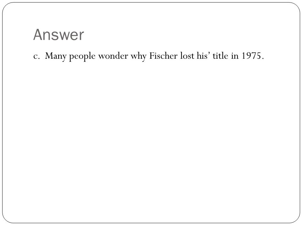 Answer c. Many people wonder why Fischer lost his' title in 1975.