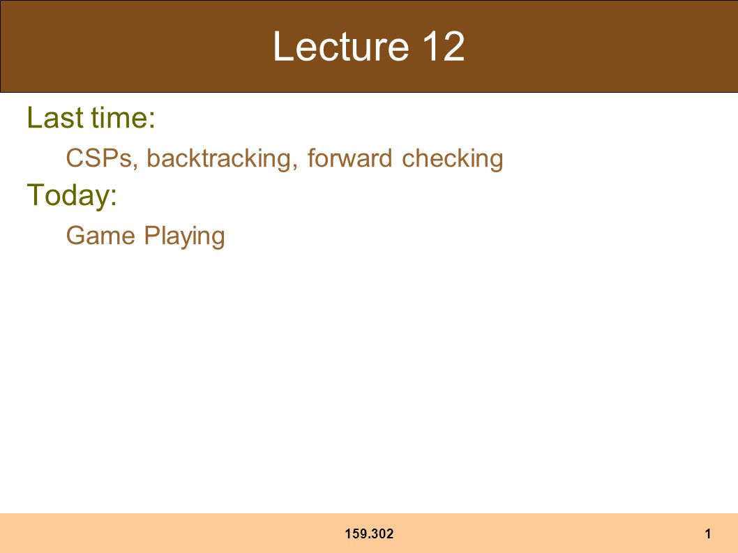 159.3021 Lecture 12 Last time: CSPs, backtracking, forward checking Today: Game Playing