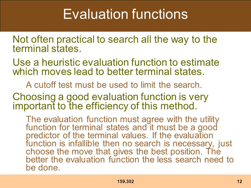 159.30212 Evaluation functions Not often practical to search all the way to the terminal states.