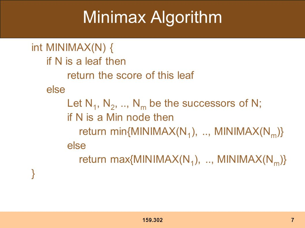159.3027 Minimax Algorithm int MINIMAX(N) { if N is a leaf then return the score of this leaf else Let N 1, N 2,.., N m be the successors of N; if N is a Min node then return min{MINIMAX(N 1 ),.., MINIMAX(N m )} else return max{MINIMAX(N 1 ),.., MINIMAX(N m )} }