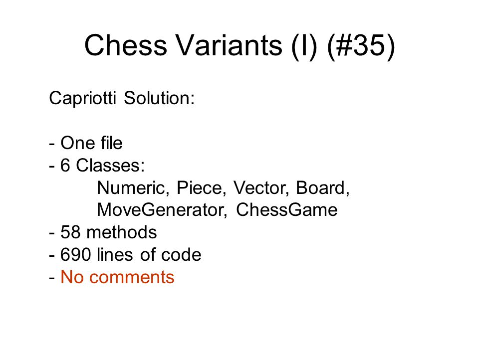 Chess Variants (I) (#35) Capriotti Solution: - One file - 6 Classes: Numeric, Piece, Vector, Board, MoveGenerator, ChessGame - 58 methods - 690 lines of code - No comments