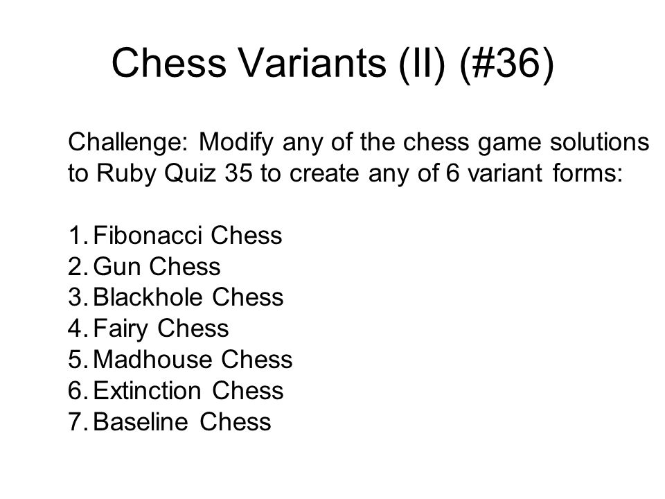 Chess Variants (II) (#36) Challenge: Modify any of the chess game solutions to Ruby Quiz 35 to create any of 6 variant forms: 1.Fibonacci Chess 2.Gun Chess 3.Blackhole Chess 4.Fairy Chess 5.Madhouse Chess 6.Extinction Chess 7.Baseline Chess