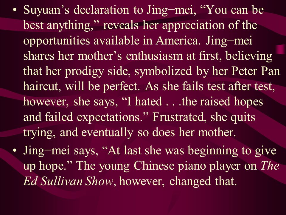 """Suyuan's declaration to Jing−mei, """"You can be best anything,"""" reveals her appreciation of the opportunities available in America. Jing−mei shares her"""
