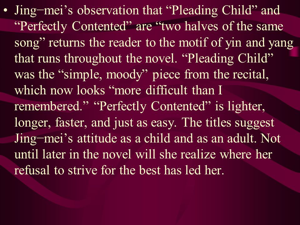 """Jing−mei's observation that """"Pleading Child"""" and """"Perfectly Contented"""" are """"two halves of the same song"""" returns the reader to the motif of yin and ya"""