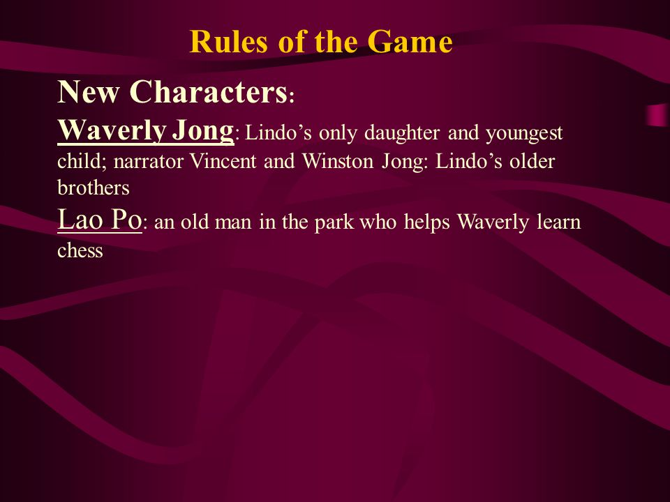 Rules of the Game New Characters : Waverly Jong : Lindo's only daughter and youngest child; narrator Vincent and Winston Jong: Lindo's older brothers