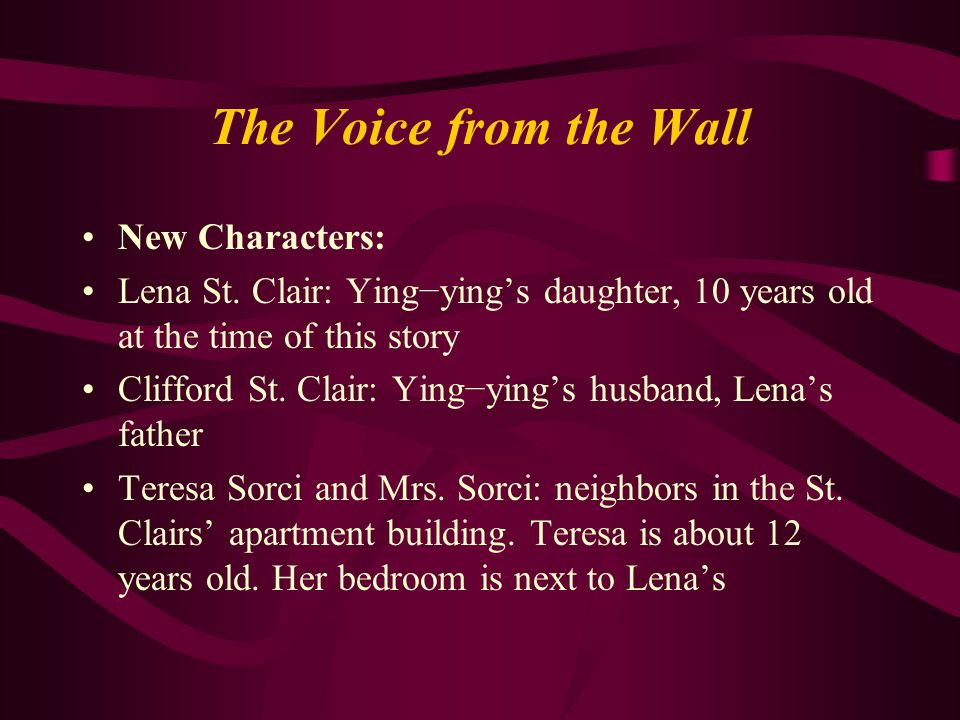 The Voice from the Wall New Characters: Lena St. Clair: Ying−ying's daughter, 10 years old at the time of this story Clifford St. Clair: Ying−ying's h