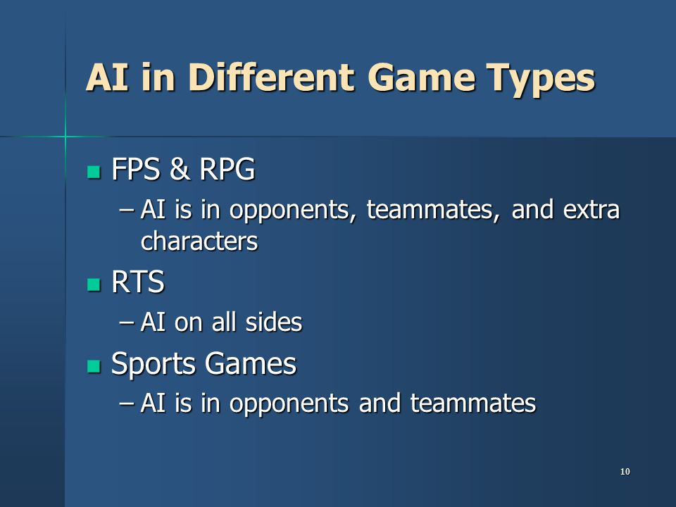 10 AI in Different Game Types FPS & RPG FPS & RPG –AI is in opponents, teammates, and extra characters RTS RTS –AI on all sides Sports Games Sports Games –AI is in opponents and teammates