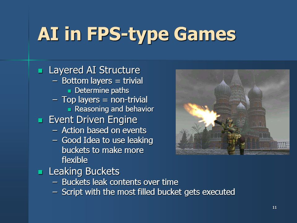11 AI in FPS-type Games Layered AI Structure Layered AI Structure –Bottom layers = trivial Determine paths Determine paths –Top layers = non-trivial Reasoning and behavior Reasoning and behavior Event Driven Engine Event Driven Engine –Action based on events –Good Idea to use leaking buckets to make more flexible Leaking Buckets Leaking Buckets –Buckets leak contents over time –Script with the most filled bucket gets executed