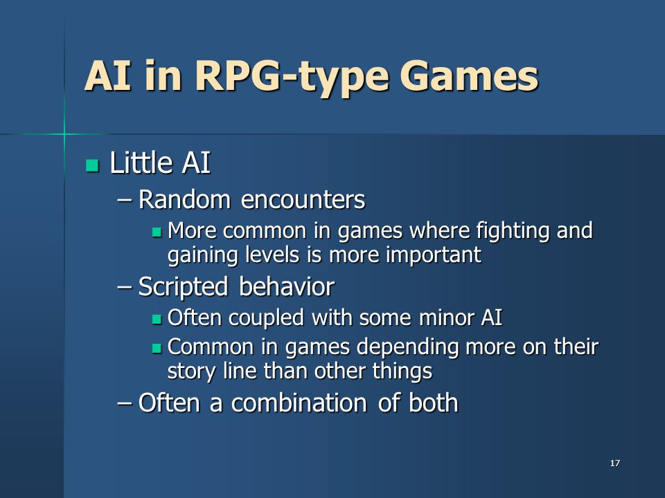 17 AI in RPG-type Games Little AI Little AI –Random encounters More common in games where fighting and gaining levels is more important More common in games where fighting and gaining levels is more important –Scripted behavior Often coupled with some minor AI Often coupled with some minor AI Common in games depending more on their story line than other things Common in games depending more on their story line than other things –Often a combination of both