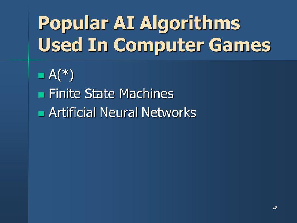 20 Popular AI Algorithms Used In Computer Games A(*) A(*) Finite State Machines Finite State Machines Artificial Neural Networks Artificial Neural Networks