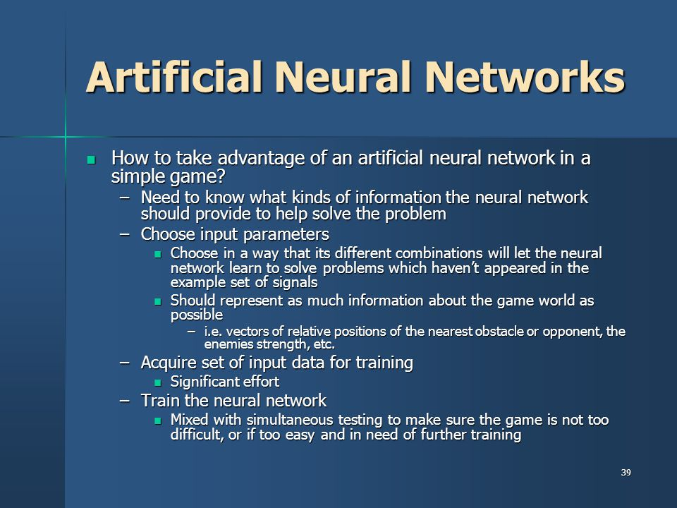 39 Artificial Neural Networks How to take advantage of an artificial neural network in a simple game.