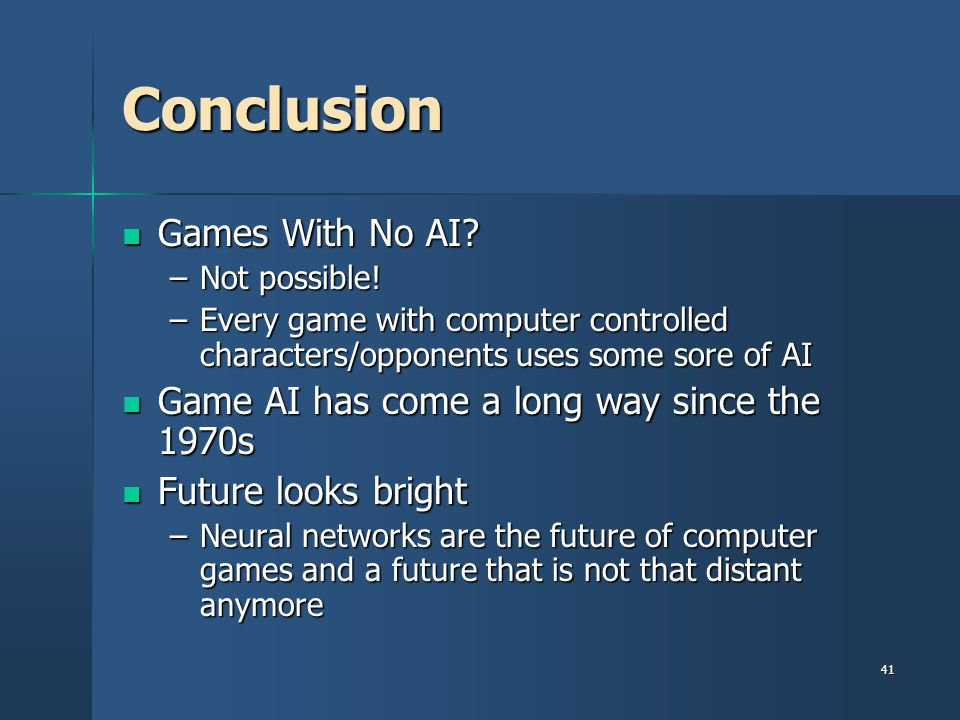 41 Conclusion Games With No AI.Games With No AI. –Not possible.