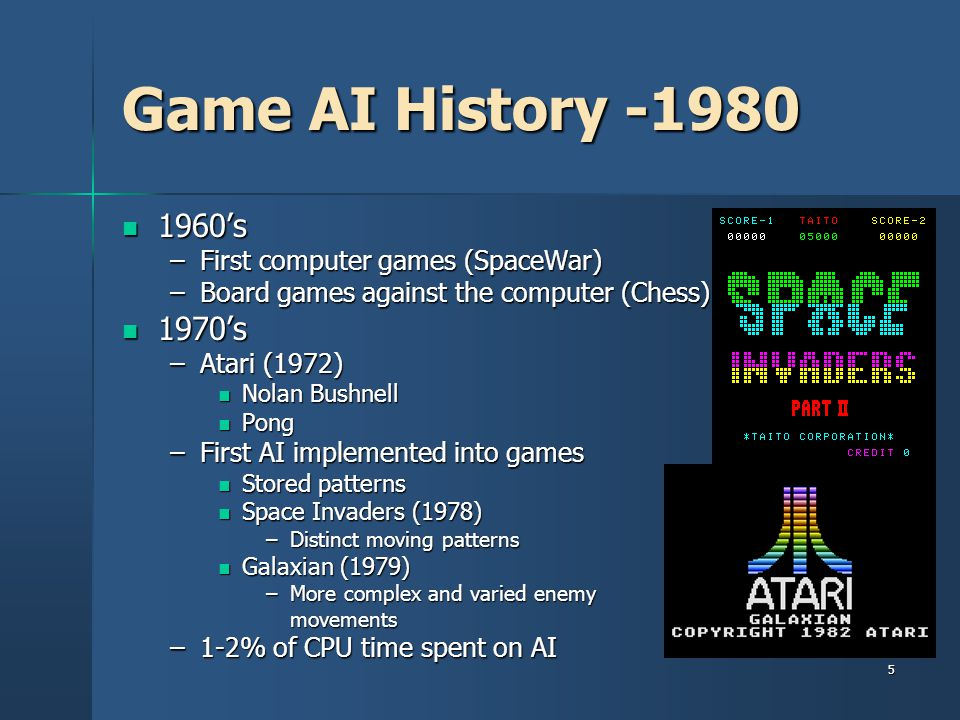 5 Game AI History -1980 1960's 1960's –First computer games (SpaceWar) –Board games against the computer (Chess) 1970's 1970's –Atari (1972) Nolan Bushnell Nolan Bushnell Pong Pong –First AI implemented into games Stored patterns Stored patterns Space Invaders (1978) Space Invaders (1978) –Distinct moving patterns Galaxian (1979) Galaxian (1979) –More complex and varied enemy movements –1-2% of CPU time spent on AI