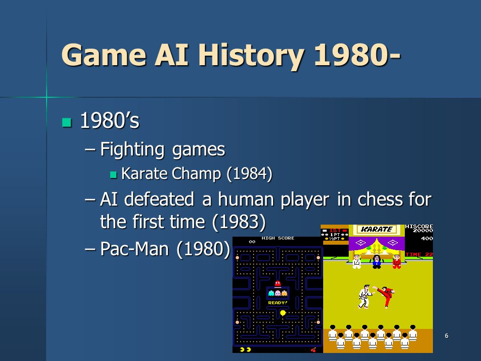 6 Game AI History 1980- 1980's 1980's –Fighting games Karate Champ (1984) Karate Champ (1984) –AI defeated a human player in chess for the first time (1983) –Pac-Man (1980)