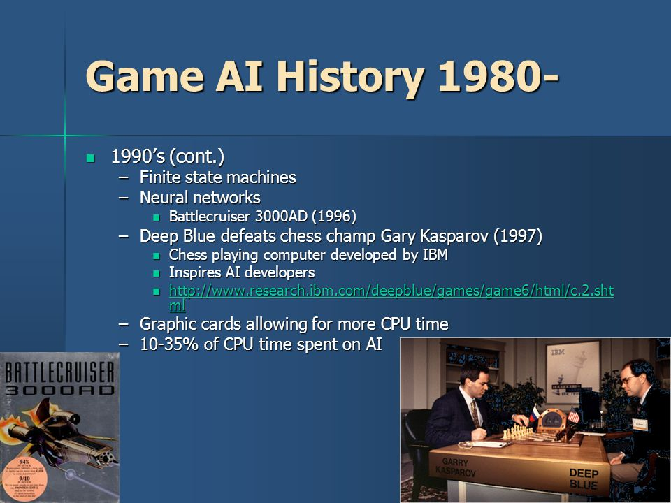 8 Game AI History 1980- 1990's (cont.) 1990's (cont.) –Finite state machines –Neural networks Battlecruiser 3000AD (1996) Battlecruiser 3000AD (1996) –Deep Blue defeats chess champ Gary Kasparov (1997) Chess playing computer developed by IBM Chess playing computer developed by IBM Inspires AI developers Inspires AI developers http://www.research.ibm.com/deepblue/games/game6/html/c.2.sht ml http://www.research.ibm.com/deepblue/games/game6/html/c.2.sht ml http://www.research.ibm.com/deepblue/games/game6/html/c.2.sht ml http://www.research.ibm.com/deepblue/games/game6/html/c.2.sht ml –Graphic cards allowing for more CPU time –10-35% of CPU time spent on AI