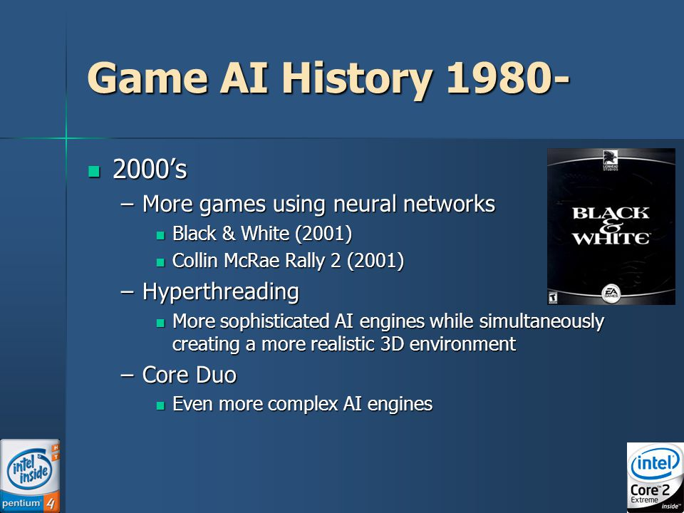9 Game AI History 1980- 2000's 2000's –More games using neural networks Black & White (2001) Black & White (2001) Collin McRae Rally 2 (2001) Collin McRae Rally 2 (2001) –Hyperthreading More sophisticated AI engines while simultaneously creating a more realistic 3D environment More sophisticated AI engines while simultaneously creating a more realistic 3D environment –Core Duo Even more complex AI engines Even more complex AI engines