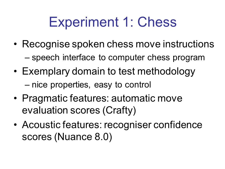 Experiment 1: Chess Recognise spoken chess move instructions –speech interface to computer chess program Exemplary domain to test methodology –nice properties, easy to control Pragmatic features: automatic move evaluation scores (Crafty) Acoustic features: recogniser confidence scores (Nuance 8.0)