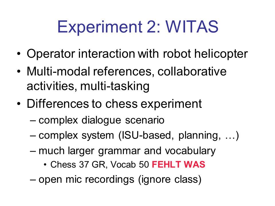 Experiment 2: WITAS Operator interaction with robot helicopter Multi-modal references, collaborative activities, multi-tasking Differences to chess experiment –complex dialogue scenario –complex system (ISU-based, planning, …) –much larger grammar and vocabulary Chess 37 GR, Vocab 50 FEHLT WAS –open mic recordings (ignore class)