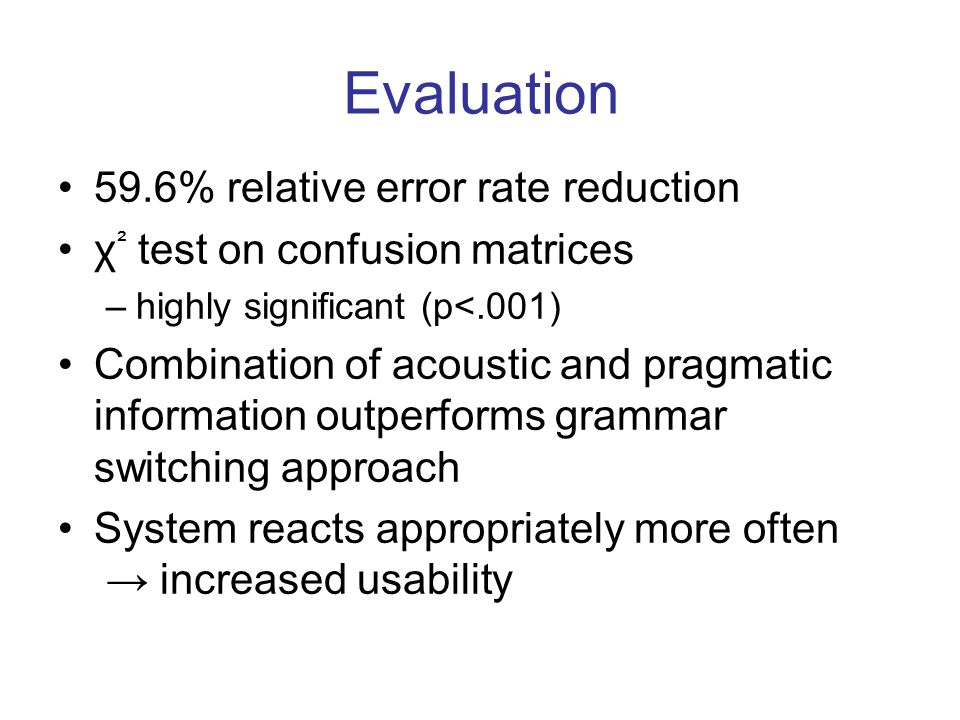 Evaluation 59.6% relative error rate reduction χ ² test on confusion matrices –highly significant (p<.001) Combination of acoustic and pragmatic information outperforms grammar switching approach System reacts appropriately more often → increased usability