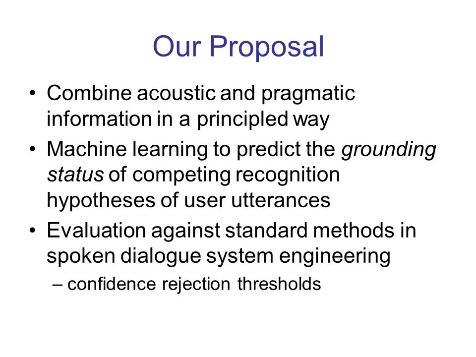 Our Proposal Combine acoustic and pragmatic information in a principled way Machine learning to predict the grounding status of competing recognition hypotheses of user utterances Evaluation against standard methods in spoken dialogue system engineering –confidence rejection thresholds