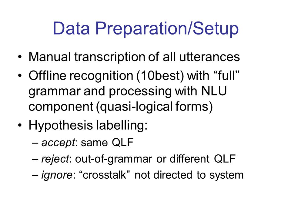 Data Preparation/Setup Manual transcription of all utterances Offline recognition (10best) with full grammar and processing with NLU component (quasi-logical forms) Hypothesis labelling: –accept: same QLF –reject: out-of-grammar or different QLF –ignore: crosstalk not directed to system