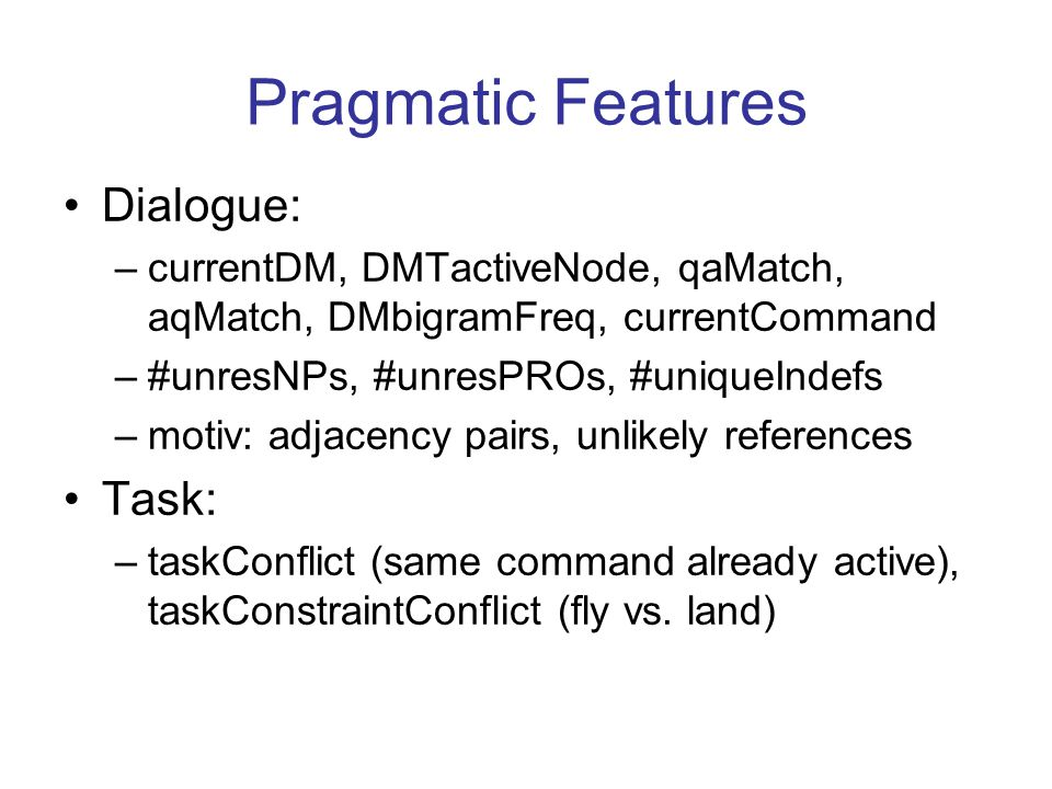 Pragmatic Features Dialogue: –currentDM, DMTactiveNode, qaMatch, aqMatch, DMbigramFreq, currentCommand –#unresNPs, #unresPROs, #uniqueIndefs –motiv: adjacency pairs, unlikely references Task: –taskConflict (same command already active), taskConstraintConflict (fly vs.