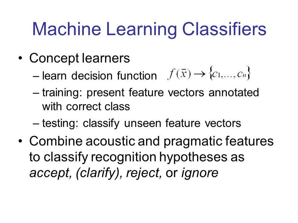 Machine Learning Classifiers Concept learners –learn decision function –training: present feature vectors annotated with correct class –testing: classify unseen feature vectors Combine acoustic and pragmatic features to classify recognition hypotheses as accept, (clarify), reject, or ignore