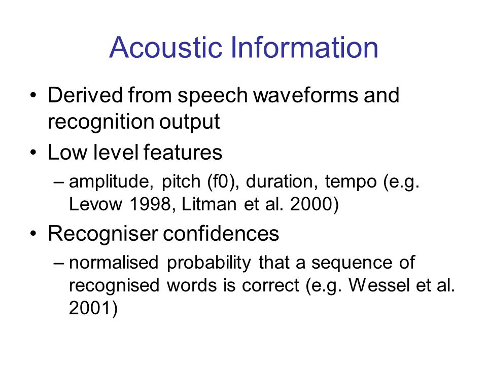 Acoustic Information Derived from speech waveforms and recognition output Low level features –amplitude, pitch (f0), duration, tempo (e.g.