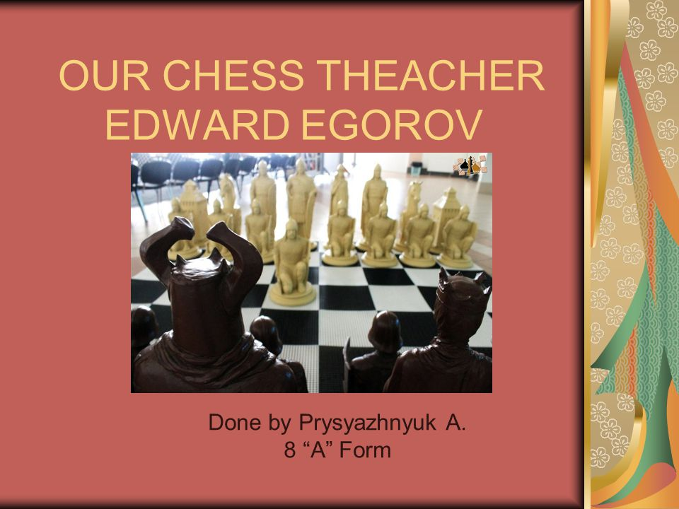 OUR CHESS THEACHER EDWARD EGOROV Done by Prysyazhnyuk A. 8 A Form