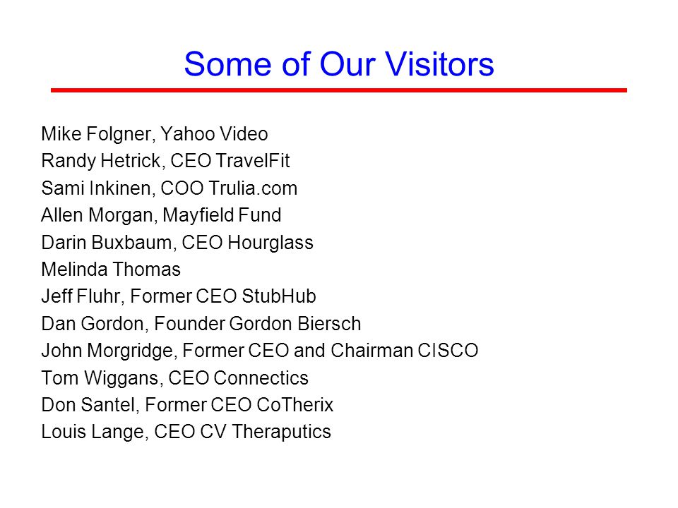 Some of Our Visitors Mike Folgner, Yahoo Video Randy Hetrick, CEO TravelFit Sami Inkinen, COO Trulia.com Allen Morgan, Mayfield Fund Darin Buxbaum, CEO Hourglass Melinda Thomas Jeff Fluhr, Former CEO StubHub Dan Gordon, Founder Gordon Biersch John Morgridge, Former CEO and Chairman CISCO Tom Wiggans, CEO Connectics Don Santel, Former CEO CoTherix Louis Lange, CEO CV Theraputics