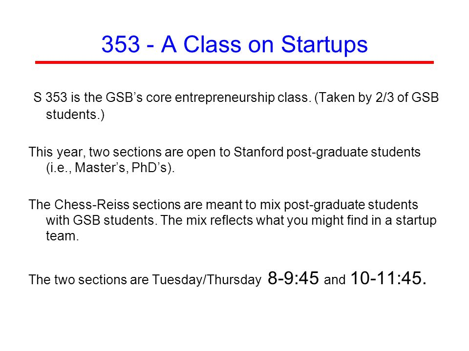 353 - A Class on Startups S 353 is the GSB's core entrepreneurship class. (Taken by 2/3 of GSB students.) This year, two sections are open to Stanford