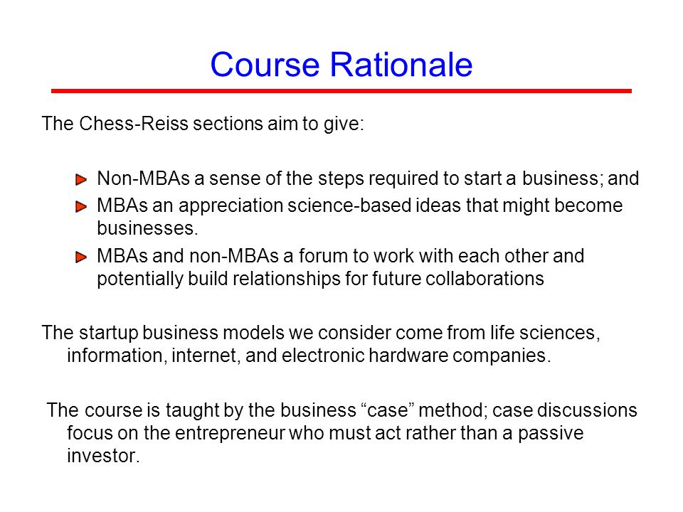 Course Rationale The Chess-Reiss sections aim to give: Non-MBAs a sense of the steps required to start a business; and MBAs an appreciation science-based ideas that might become businesses.